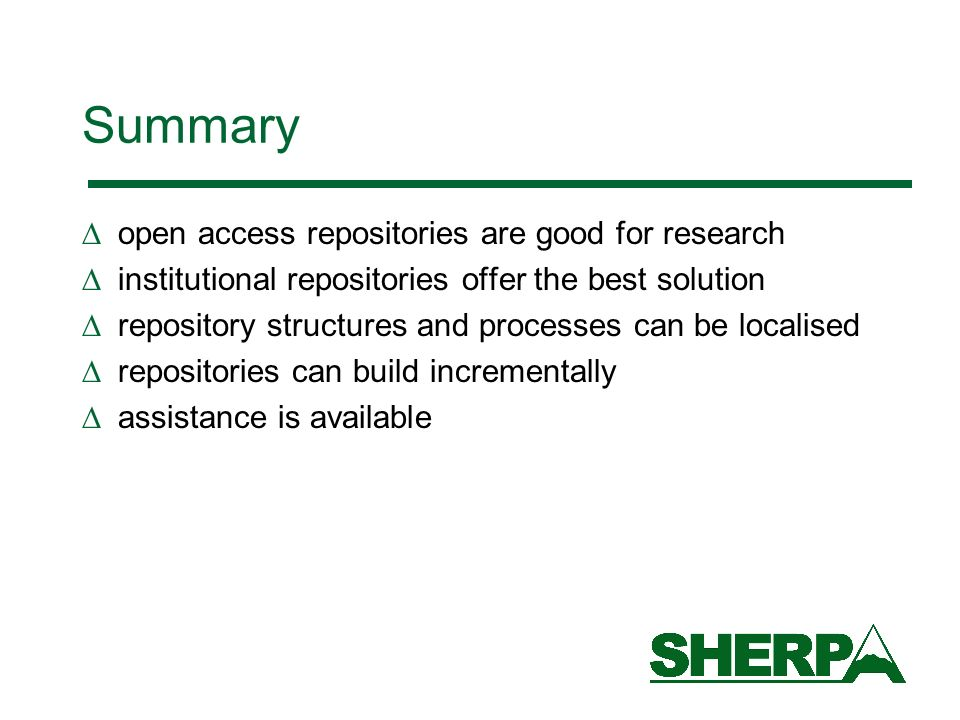 Summary open access repositories are good for research institutional repositories offer the best solution repository structures and processes can be localised repositories can build incrementally assistance is available