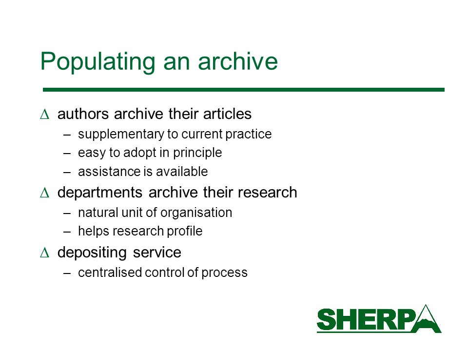 Populating an archive authors archive their articles –supplementary to current practice –easy to adopt in principle –assistance is available departments archive their research –natural unit of organisation –helps research profile depositing service –centralised control of process
