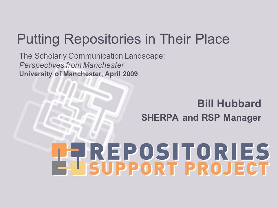 Putting Repositories in Their Place Bill Hubbard SHERPA and RSP Manager The Scholarly Communication Landscape: Perspectives from Manchester University of Manchester, April 2009