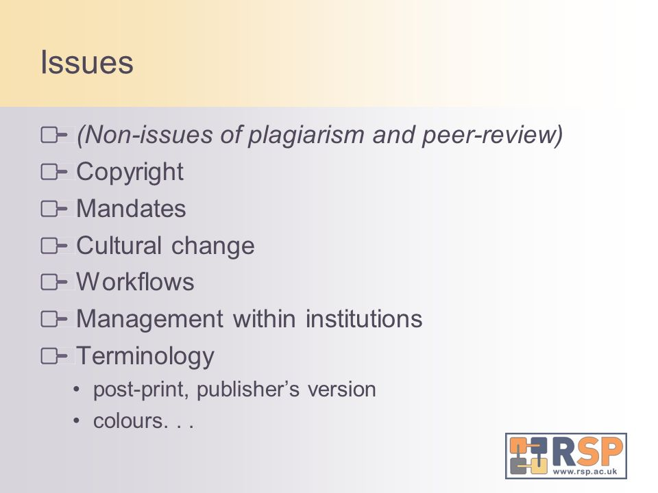 Issues (Non-issues of plagiarism and peer-review) Copyright Mandates Cultural change Workflows Management within institutions Terminology post-print,