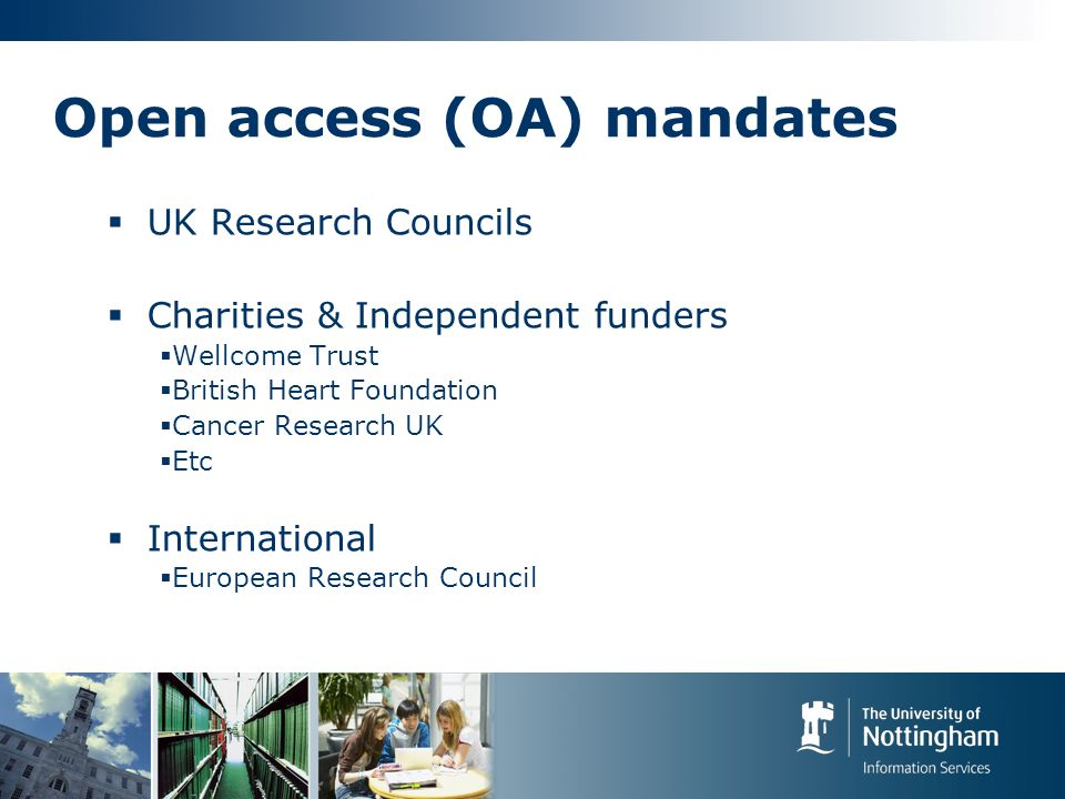 Open access (OA) mandates UK Research Councils Charities & Independent funders Wellcome Trust British Heart Foundation Cancer Research UK Etc International European Research Council