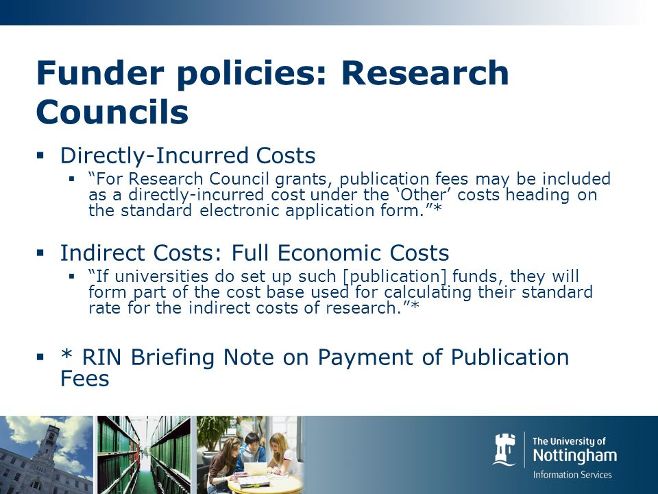 Funder policies: Research Councils Directly-Incurred Costs For Research Council grants, publication fees may be included as a directly-incurred cost under the Other costs heading on the standard electronic application form.* Indirect Costs: Full Economic Costs If universities do set up such [publication] funds, they will form part of the cost base used for calculating their standard rate for the indirect costs of research.* * RIN Briefing Note on Payment of Publication Fees