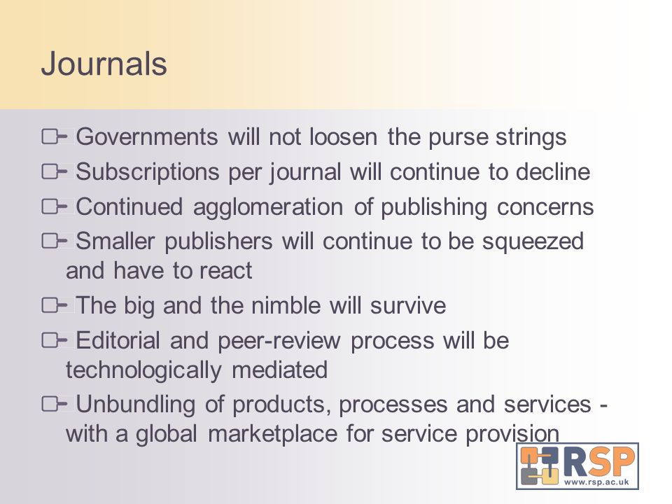 Journals Governments will not loosen the purse strings Subscriptions per journal will continue to decline Continued agglomeration of publishing concerns Smaller publishers will continue to be squeezed and have to react The big and the nimble will survive Editorial and peer-review process will be technologically mediated Unbundling of products, processes and services - with a global marketplace for service provision