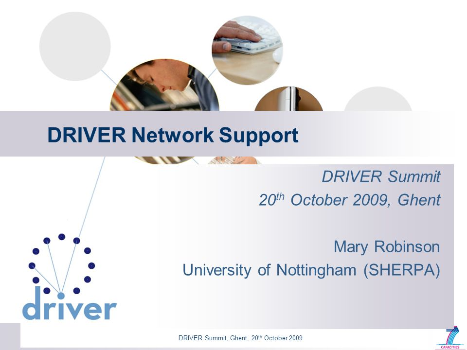 DRIVER Summit, Ghent, 20 th October 2009 DRIVER Network Support DRIVER Summit 20 th October 2009, Ghent Mary Robinson University of Nottingham (SHERPA