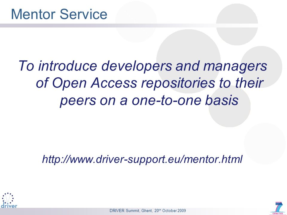 DRIVER Summit, Ghent, 20 th October 2009 Mentor Service To introduce developers and managers of Open Access repositories to their peers on a one-to-one basis http://www.driver-support.eu/mentor.html