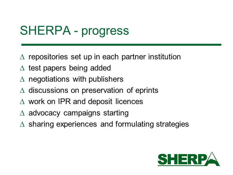 repositories set up in each partner institution test papers being added negotiations with publishers discussions on preservation of eprints work on IPR and deposit licences advocacy campaigns starting sharing experiences and formulating strategies SHERPA - progress