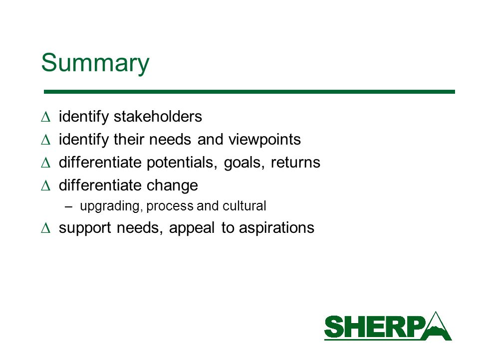 Summary identify stakeholders identify their needs and viewpoints differentiate potentials, goals, returns differentiate change –upgrading, process and cultural support needs, appeal to aspirations