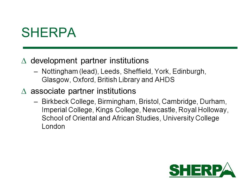 SHERPA development partner institutions –Nottingham (lead), Leeds, Sheffield, York, Edinburgh, Glasgow, Oxford, British Library and AHDS associate partner institutions –Birkbeck College, Birmingham, Bristol, Cambridge, Durham, Imperial College, Kings College, Newcastle, Royal Holloway, School of Oriental and African Studies, University College London