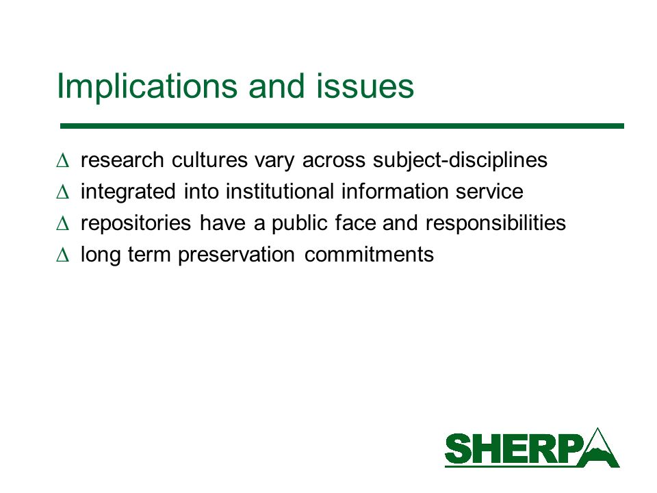 Implications and issues research cultures vary across subject-disciplines integrated into institutional information service repositories have a public face and responsibilities long term preservation commitments