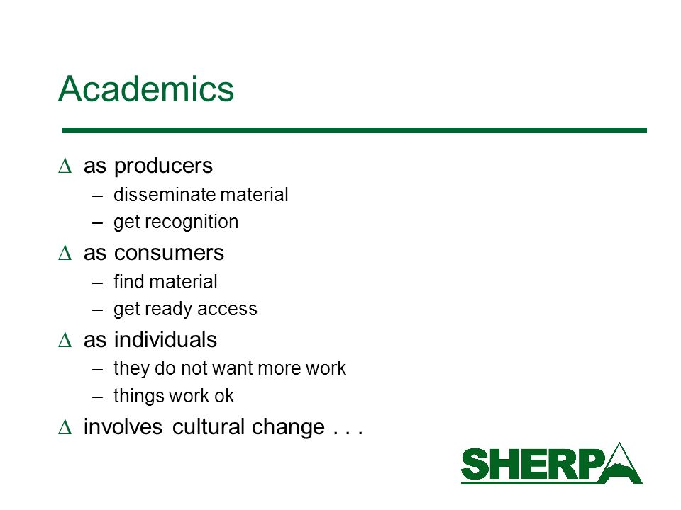 Academics as producers –disseminate material –get recognition as consumers –find material –get ready access as individuals –they do not want more work –things work ok involves cultural change...