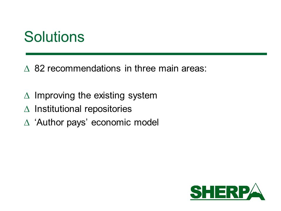 Solutions 82 recommendations in three main areas: Improving the existing system Institutional repositories Author pays economic model