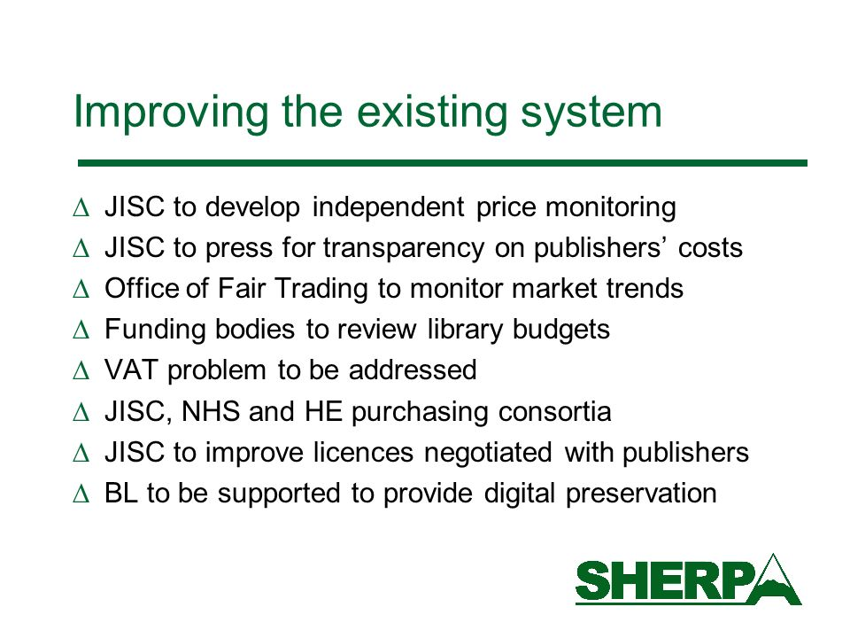 Improving the existing system JISC to develop independent price monitoring JISC to press for transparency on publishers costs Office of Fair Trading to monitor market trends Funding bodies to review library budgets VAT problem to be addressed JISC, NHS and HE purchasing consortia JISC to improve licences negotiated with publishers BL to be supported to provide digital preservation
