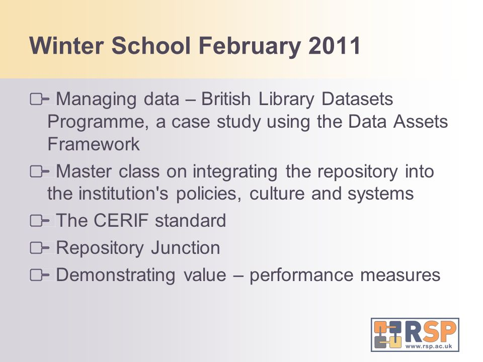Winter School February 2011 Managing data – British Library Datasets Programme, a case study using the Data Assets Framework Master class on integrating the repository into the institution s policies, culture and systems The CERIF standard Repository Junction Demonstrating value – performance measures