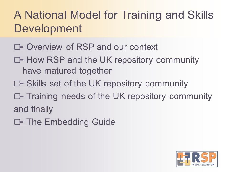 A National Model for Training and Skills Development Overview of RSP and our context How RSP and the UK repository community have matured together Skills set of the UK repository community Training needs of the UK repository community and finally The Embedding Guide