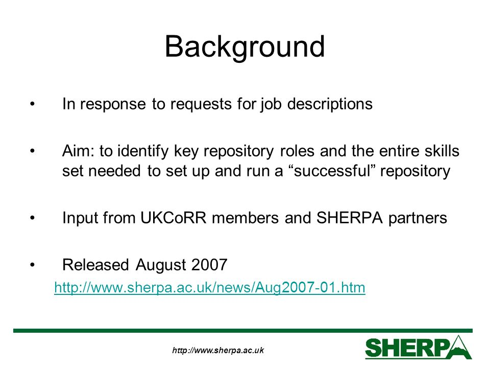 http://www.sherpa.ac.uk Background In response to requests for job descriptions Aim: to identify key repository roles and the entire skills set needed to set up and run a successful repository Input from UKCoRR members and SHERPA partners Released August 2007 http://www.sherpa.ac.uk/news/Aug2007-01.htm