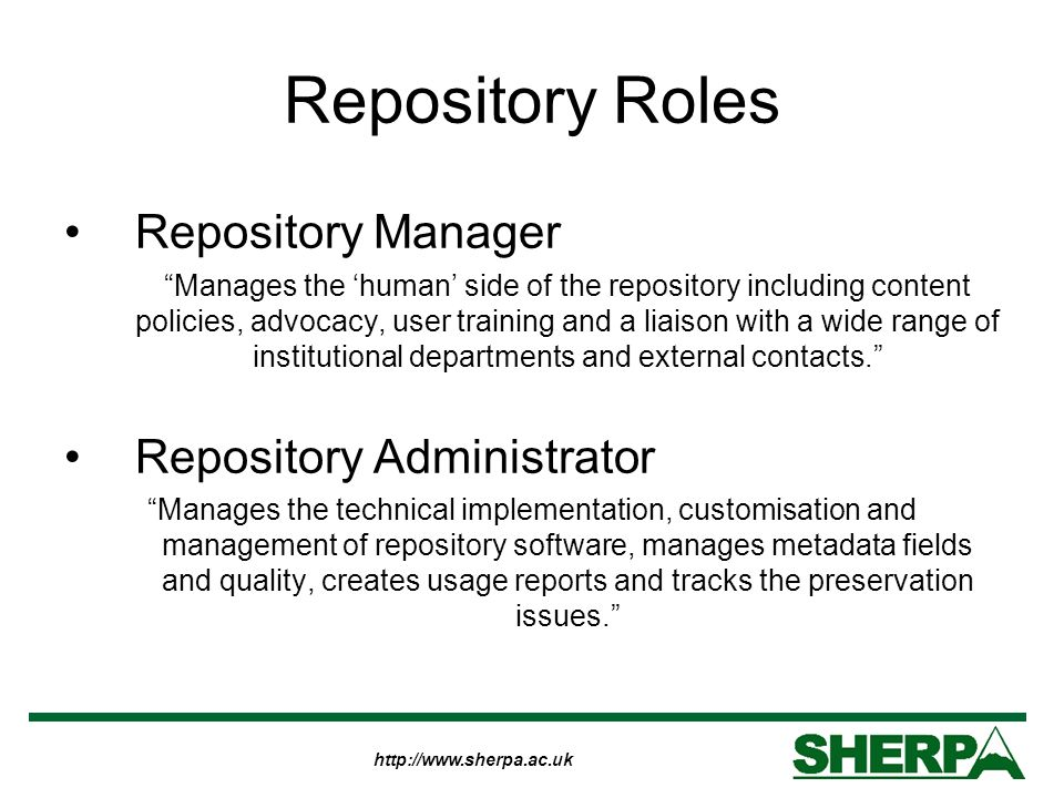 http://www.sherpa.ac.uk Repository Roles Repository Manager Manages the human side of the repository including content policies, advocacy, user training and a liaison with a wide range of institutional departments and external contacts.