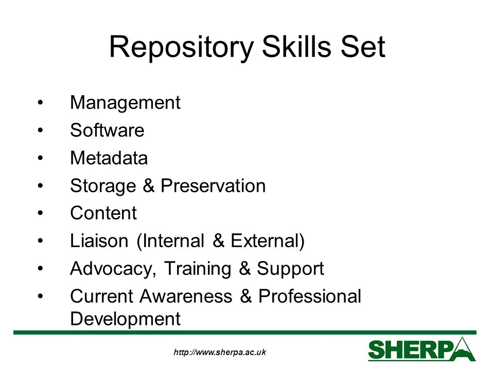 http://www.sherpa.ac.uk Repository Skills Set Management Software Metadata Storage & Preservation Content Liaison (Internal & External) Advocacy, Trai