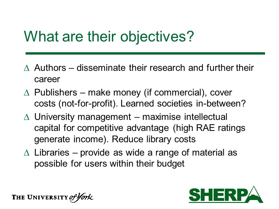 Self-archiving – universities Pros: –Organises, manages and shares research output (especially for RAE) and protects its intellectual property –Raises profile of university and badges research with university identity –May ultimately reduce costs of journal subscriptions Cons: –Cost of running repository and ensuring all research publications are deposited –Impact on research ratings if research not published in prestigious journals while current model is in place