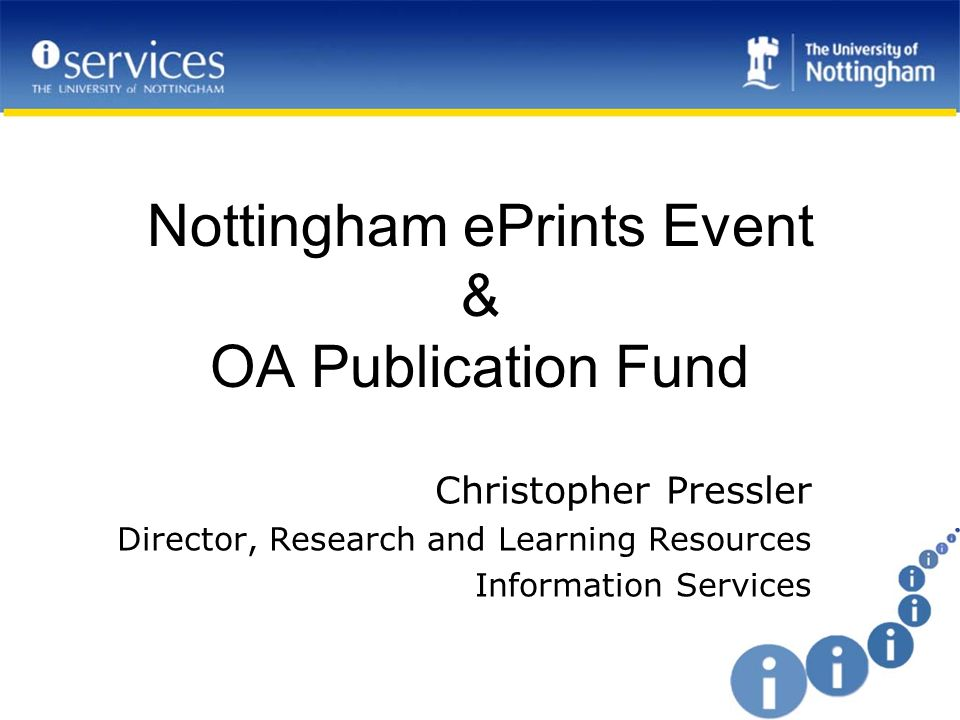 Nottingham & Open Access Information Services active in open access and repositories for some years Recognition of funders mandates as key University wanted to provide comprehensive support for open access to university research Support addresses –service provision and processes for use –information provision –promotion –financial support