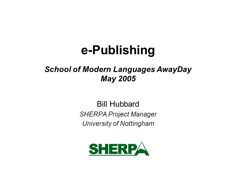 e-Publishing School of Modern Languages AwayDay May 2005 Bill Hubbard SHERPA Project Manager University of Nottingham