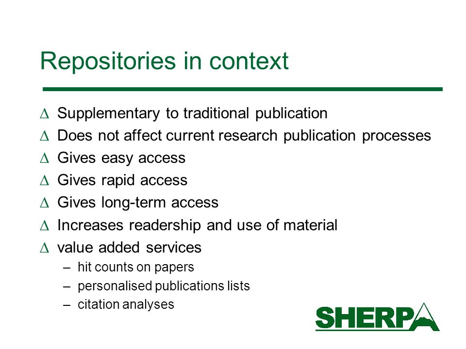 Repositories in context Supplementary to traditional publication Does not affect current research publication processes Gives easy access Gives rapid access Gives long-term access Increases readership and use of material value added services –hit counts on papers –personalised publications lists –citation analyses