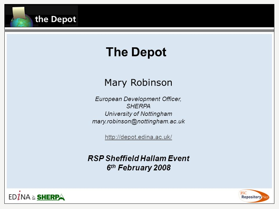 The Depot Mary Robinson European Development Officer, SHERPA University of Nottingham mary.robinson@nottingham.ac.uk http://depot.edina.ac.uk/ RSP Sheffield Hallam Event 6 th February 2008