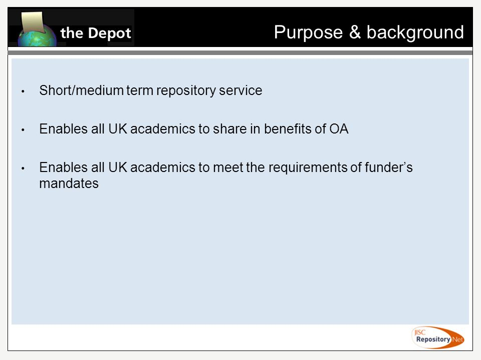 Purpose & background Short/medium term repository service Enables all UK academics to share in benefits of OA Enables all UK academics to meet the requirements of funders mandates