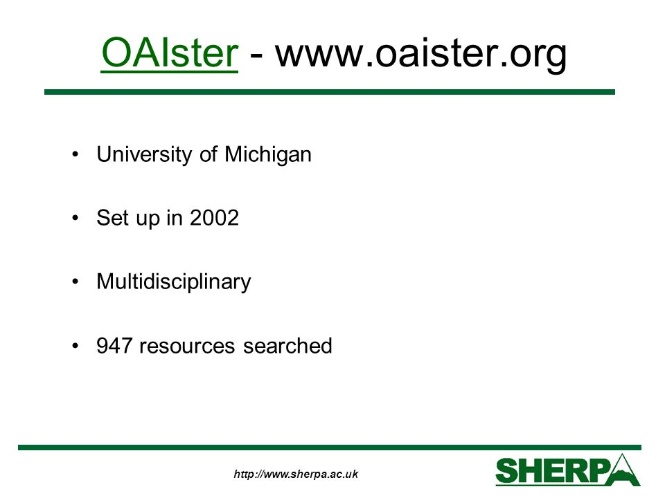 http://www.sherpa.ac.uk OAIsterOAIster - www.oaister.org University of Michigan Set up in 2002 Multidisciplinary 947 resources searched