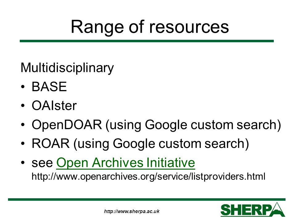http://www.sherpa.ac.uk Range of resources Multidisciplinary BASE OAIster OpenDOAR (using Google custom search) ROAR (using Google custom search) see Open Archives Initiative http://www.openarchives.org/service/listproviders.htmlOpen Archives Initiative
