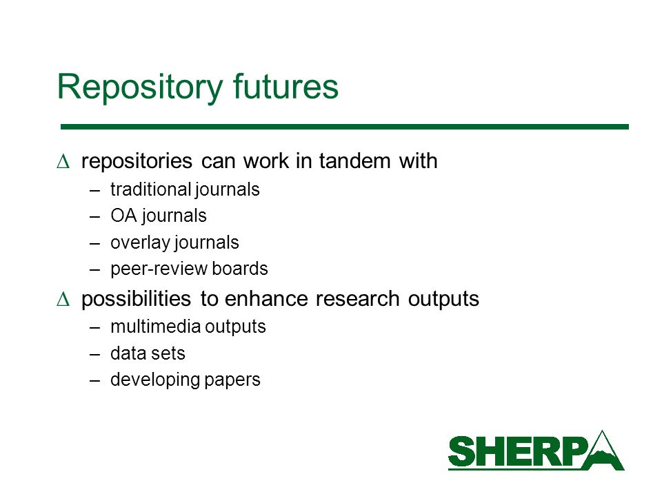 Repository futures repositories can work in tandem with –traditional journals –OA journals –overlay journals –peer-review boards possibilities to enhance research outputs –multimedia outputs –data sets –developing papers