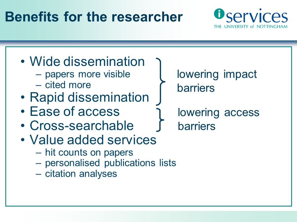 Benefits for the researcher Wide dissemination –papers more visible –cited more Rapid dissemination Ease of access Cross-searchable Value added services –hit counts on papers –personalised publications lists –citation analyses lowering impact barriers lowering access barriers