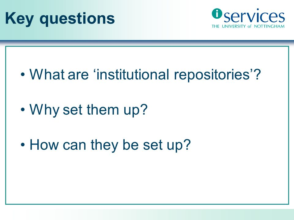 Key questions What are institutional repositories? Why set them up? How can they be set up?
