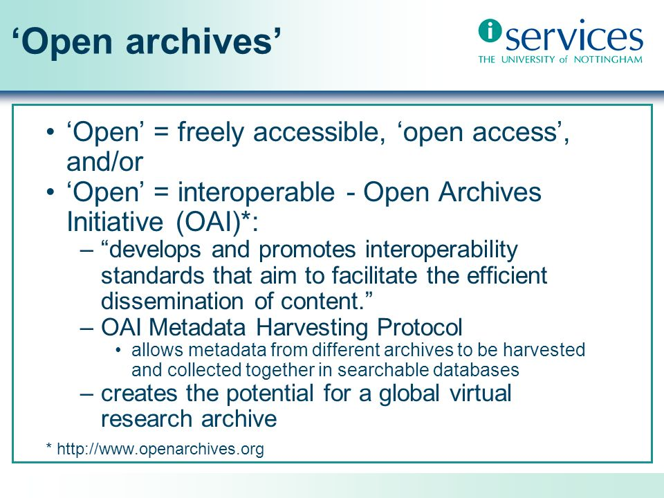 Open archives Open = freely accessible, open access, and/or Open = interoperable - Open Archives Initiative (OAI)*: –develops and promotes interoperability standards that aim to facilitate the efficient dissemination of content.