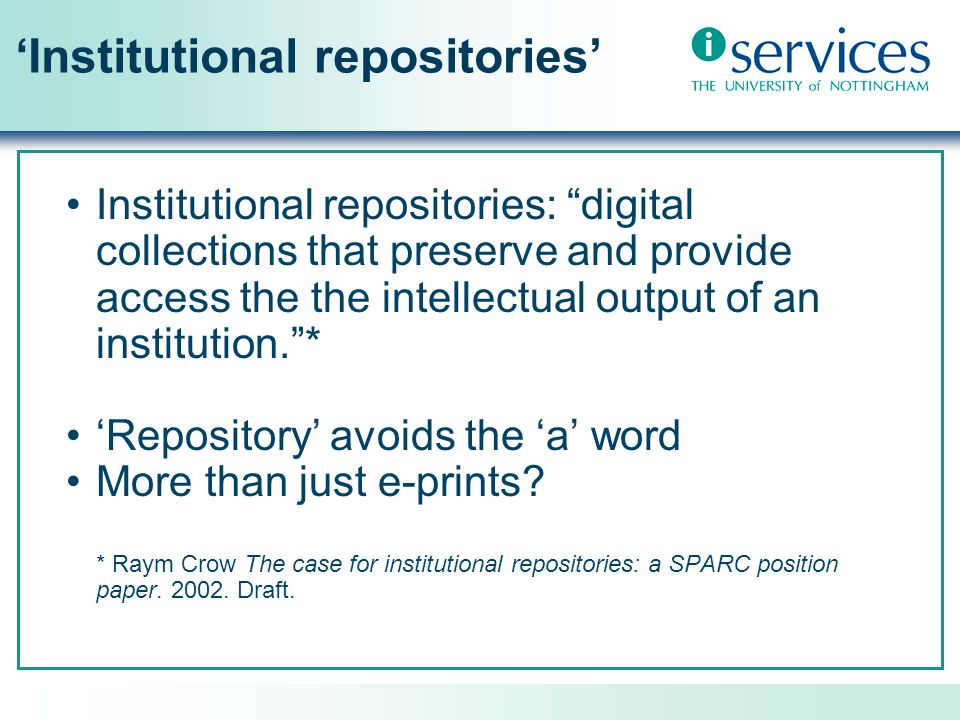 Institutional repositories Institutional repositories: digital collections that preserve and provide access the the intellectual output of an institution.* Repository avoids the a word More than just e-prints.