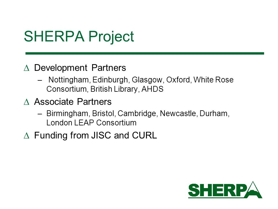 SHERPA Project Development Partners – Nottingham, Edinburgh, Glasgow, Oxford, White Rose Consortium, British Library, AHDS Associate Partners –Birmingham, Bristol, Cambridge, Newcastle, Durham, London LEAP Consortium Funding from JISC and CURL