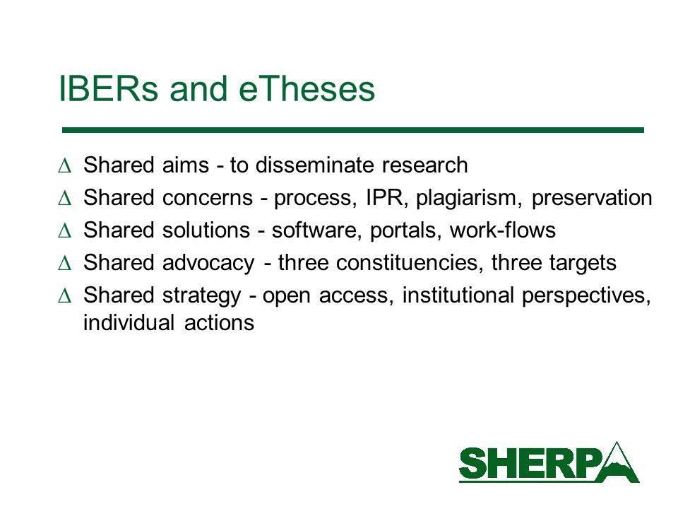 IBERs and eTheses Shared aims - to disseminate research Shared concerns - process, IPR, plagiarism, preservation Shared solutions - software, portals, work-flows Shared advocacy - three constituencies, three targets Shared strategy - open access, institutional perspectives, individual actions