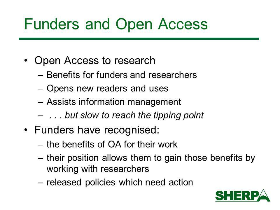 Funders and Open Access Open Access to research –Benefits for funders and researchers –Opens new readers and uses –Assists information management –...