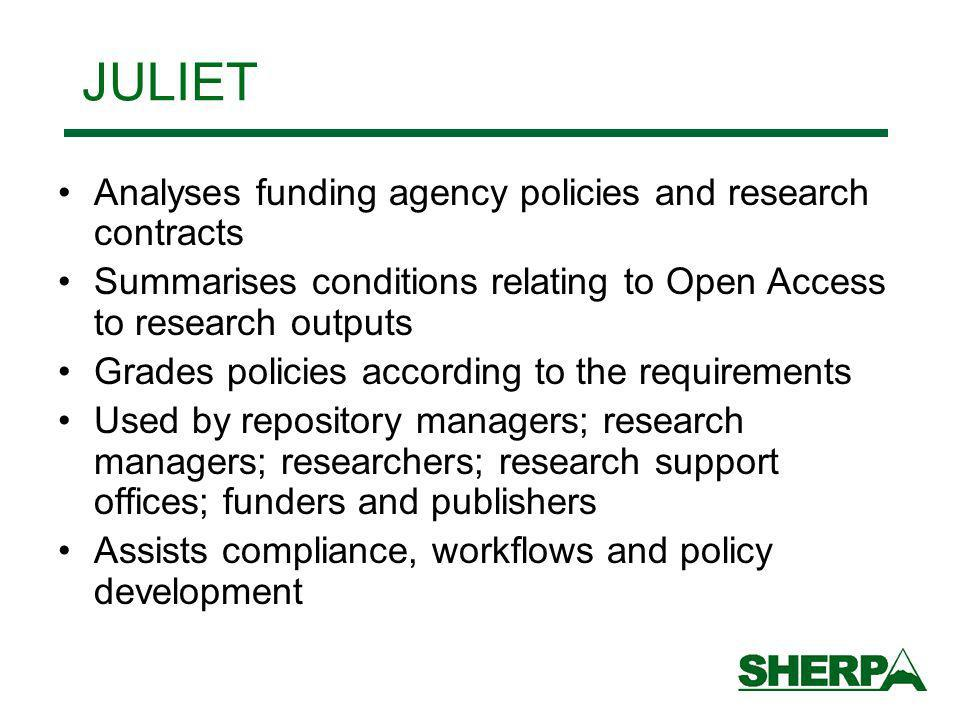 Analyses funding agency policies and research contracts Summarises conditions relating to Open Access to research outputs Grades policies according to the requirements Used by repository managers; research managers; researchers; research support offices; funders and publishers Assists compliance, workflows and policy development JULIET