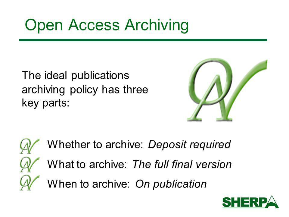 Whether to archive: Deposit required What to archive: The full final version When to archive: On publication The ideal publications archiving policy has three key parts: Open Access Archiving