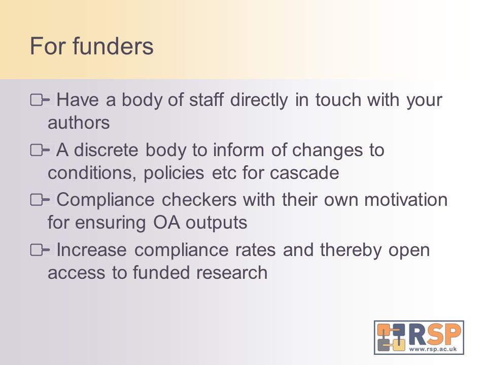 For funders Have a body of staff directly in touch with your authors A discrete body to inform of changes to conditions, policies etc for cascade Comp