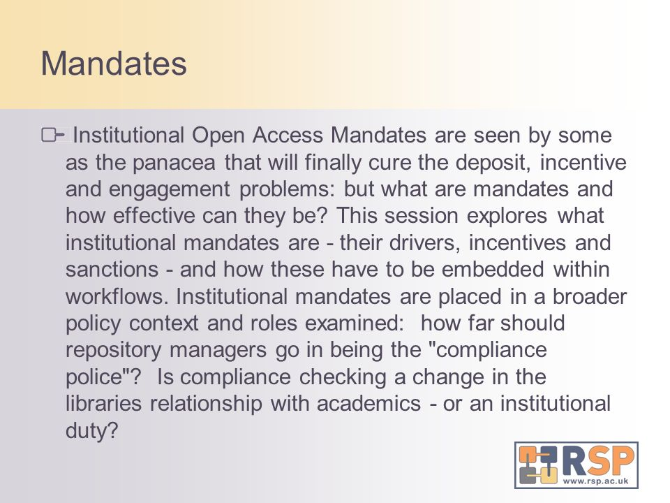 Mandates Institutional Open Access Mandates are seen by some as the panacea that will finally cure the deposit, incentive and engagement problems: but what are mandates and how effective can they be.