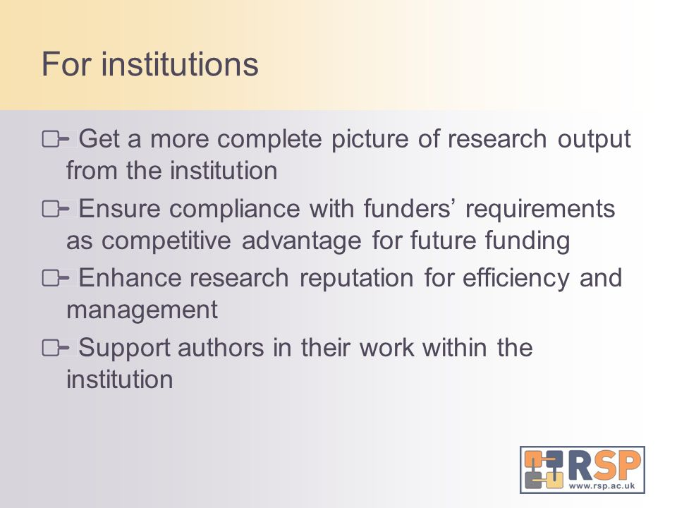 For institutions Get a more complete picture of research output from the institution Ensure compliance with funders requirements as competitive advantage for future funding Enhance research reputation for efficiency and management Support authors in their work within the institution