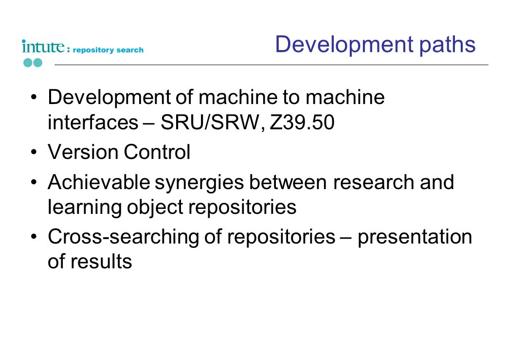 Development paths Development of machine to machine interfaces – SRU/SRW, Z39.50 Version Control Achievable synergies between research and learning object repositories Cross-searching of repositories – presentation of results