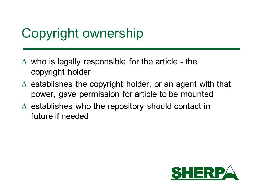 Copyright ownership who is legally responsible for the article - the copyright holder establishes the copyright holder, or an agent with that power, gave permission for article to be mounted establishes who the repository should contact in future if needed