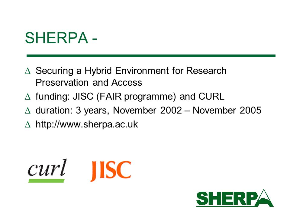 SHERPA - Securing a Hybrid Environment for Research Preservation and Access funding: JISC (FAIR programme) and CURL duration: 3 years, November 2002 – November 2005 http://www.sherpa.ac.uk