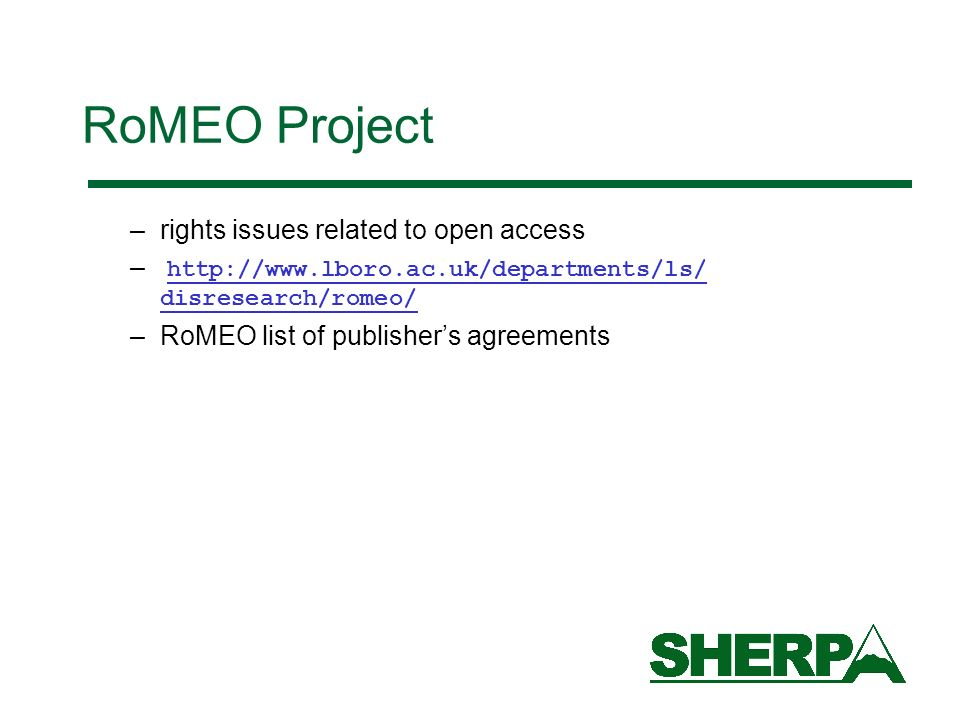 RoMEO Project –rights issues related to open access – http://www.lboro.ac.uk/departments/ls/ disresearch/romeo/ –RoMEO list of publishers agreements