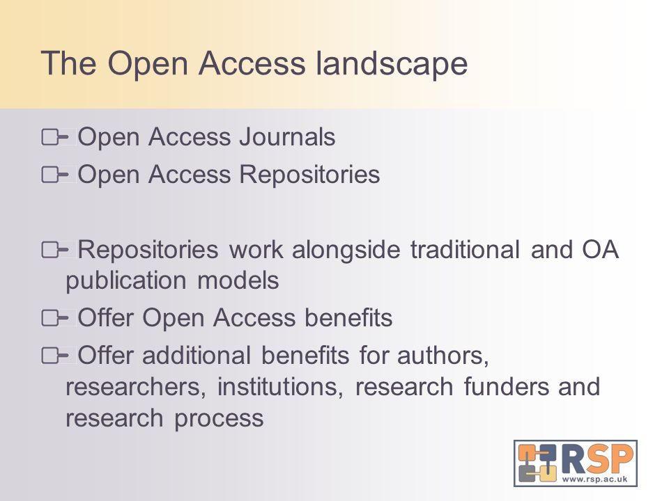 The Open Access landscape Open Access Journals Open Access Repositories Repositories work alongside traditional and OA publication models Offer Open Access benefits Offer additional benefits for authors, researchers, institutions, research funders and research process