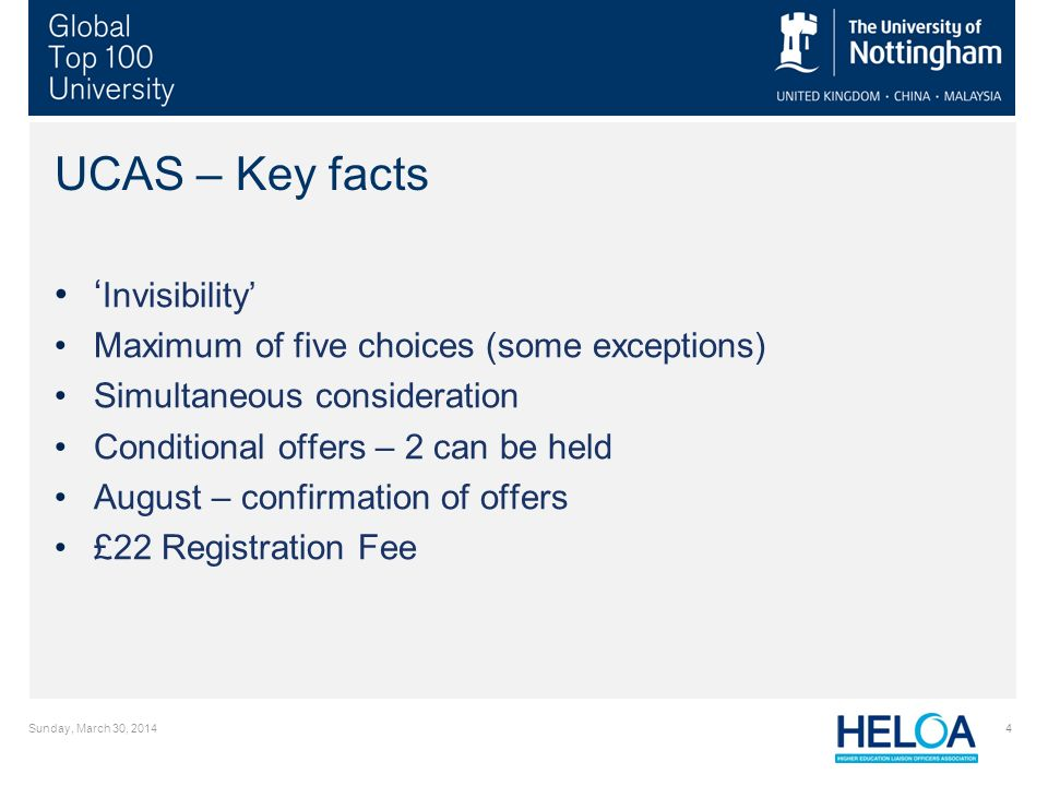 Sunday, March 30, 20144 UCAS – Key facts Invisibility Maximum of five choices (some exceptions) Simultaneous consideration Conditional offers – 2 can be held August – confirmation of offers £22 Registration Fee