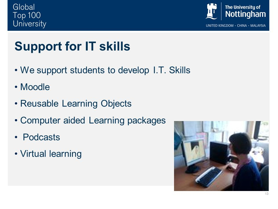 Support for IT skills We support students to develop I.T. Skills Moodle Reusable Learning Objects Computer aided Learning packages Podcasts Virtual le
