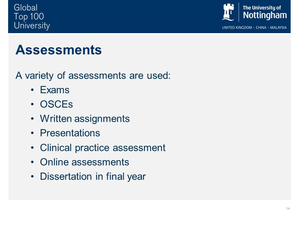 Assessments A variety of assessments are used: Exams OSCEs Written assignments Presentations Clinical practice assessment Online assessments Dissertat